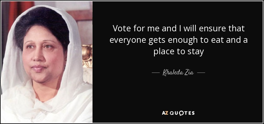 Vote for me and I will ensure that everyone gets enough to eat and a place to stay - Khaleda Zia