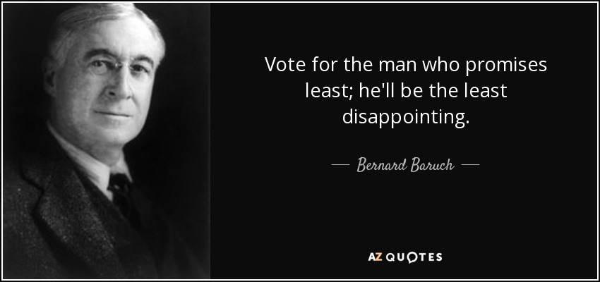 Vote for the man who promises least; he'll be the least disappointing. - Bernard Baruch