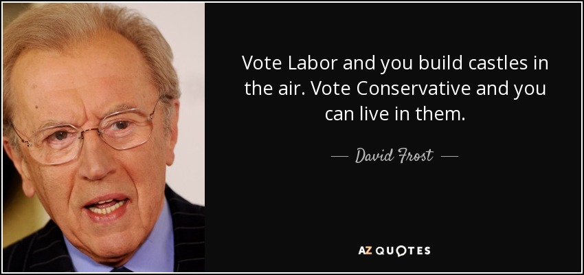 Vote Labor and you build castles in the air. Vote Conservative and you can live in them. - David Frost