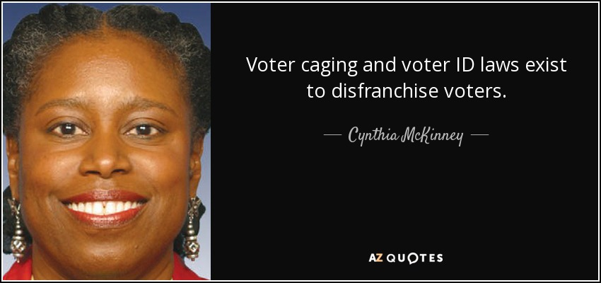 Voter caging and voter ID laws exist to disfranchise voters. - Cynthia McKinney