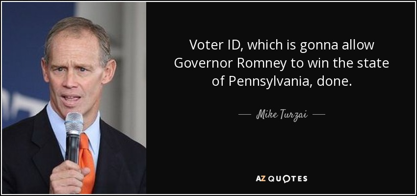 Voter ID, which is gonna allow Governor Romney to win the state of Pennsylvania, done. - Mike Turzai