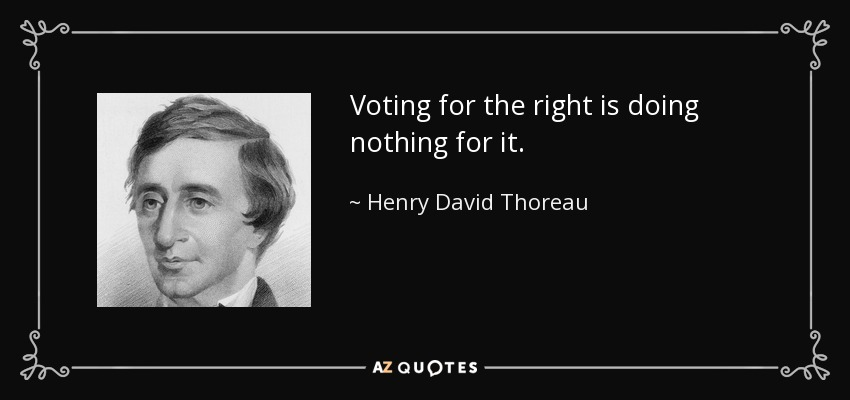 Voting for the right is doing nothing for it. - Henry David Thoreau