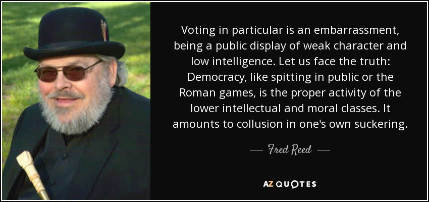 Voting in particular is an embarrassment, being a public display of weak character and low intelligence. Let us face the truth: Democracy, like spitting in public or the Roman games, is the proper activity of the lower intellectual and moral classes. It amounts to collusion in one's own suckering. - Fred Reed