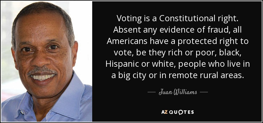 Voting is a Constitutional right. Absent any evidence of fraud, all Americans have a protected right to vote, be they rich or poor, black, Hispanic or white, people who live in a big city or in remote rural areas. - Juan Williams