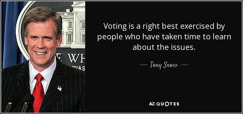 Voting is a right best exercised by people who have taken time to learn about the issues. - Tony Snow