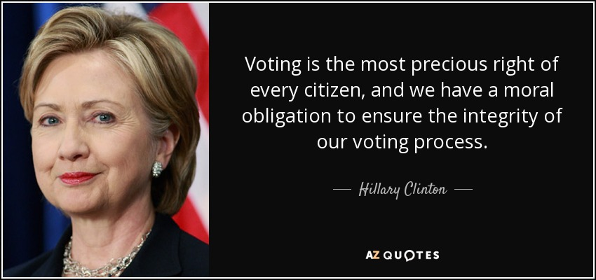 Voting is the most precious right of every citizen, and we have a moral obligation to ensure the integrity of our voting process. - Hillary Clinton