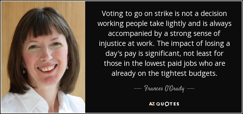 Voting to go on strike is not a decision working people take lightly and is always accompanied by a strong sense of injustice at work. The impact of losing a day's pay is significant, not least for those in the lowest paid jobs who are already on the tightest budgets. - Frances O'Grady