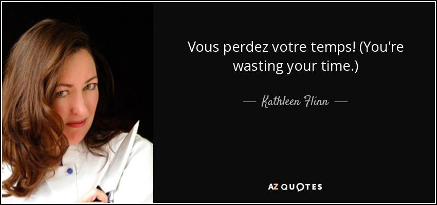 Vous perdez votre temps! (You're wasting your time.) - Kathleen Flinn