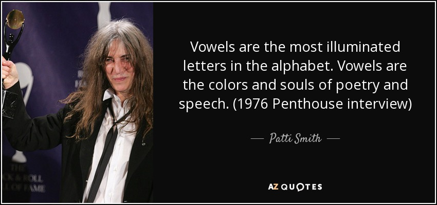 Vowels are the most illuminated letters in the alphabet. Vowels are the colors and souls of poetry and speech. (1976 Penthouse interview) - Patti Smith