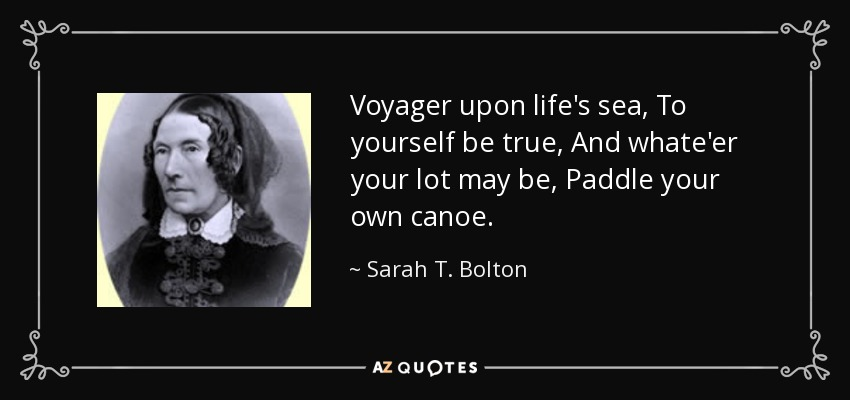 Voyager upon life's sea, To yourself be true, And whate'er your lot may be, Paddle your own canoe. - Sarah T. Bolton