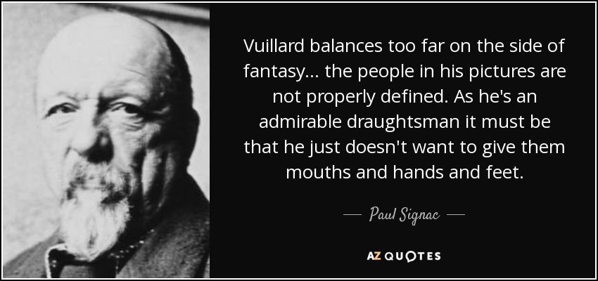Vuillard balances too far on the side of fantasy... the people in his pictures are not properly defined. As he's an admirable draughtsman it must be that he just doesn't want to give them mouths and hands and feet. - Paul Signac
