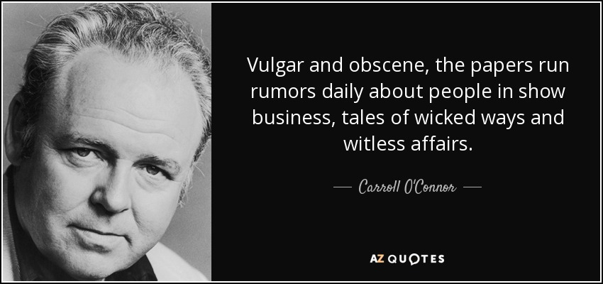 Vulgar and obscene, the papers run rumors daily about people in show business, tales of wicked ways and witless affairs. - Carroll O'Connor
