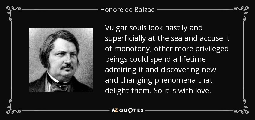 Vulgar souls look hastily and superficially at the sea and accuse it of monotony; other more privileged beings could spend a lifetime admiring it and discovering new and changing phenomena that delight them. So it is with love. - Honore de Balzac