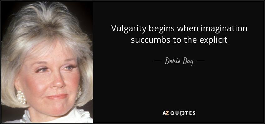 Vulgarity begins when imagination succumbs to the explicit - Doris Day