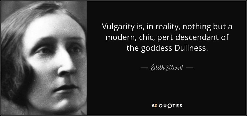 Vulgarity is, in reality, nothing but a modern, chic, pert descendant of the goddess Dullness. - Edith Sitwell