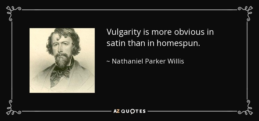 Vulgarity is more obvious in satin than in homespun. - Nathaniel Parker Willis