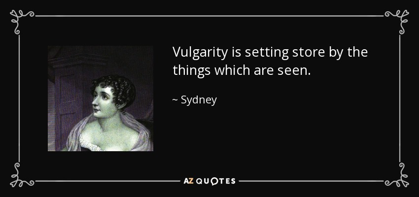 Vulgarity is setting store by the things which are seen. - Sydney, Lady Morgan