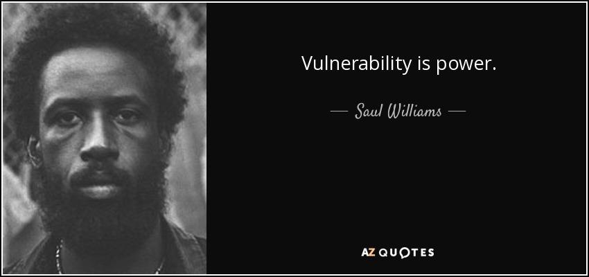 Vulnerability is power. - Saul Williams