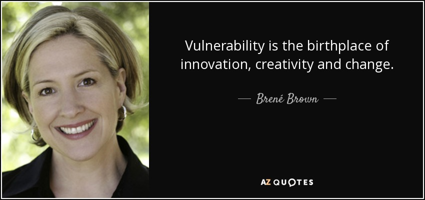 Vulnerability is the birthplace of innovation, creativity and change. - Brené Brown