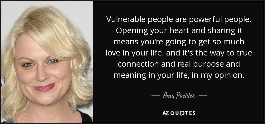 Vulnerable people are powerful people. Opening your heart and sharing it means you're going to get so much love in your life. and it's the way to true connection and real purpose and meaning in your life, in my opinion. - Amy Poehler