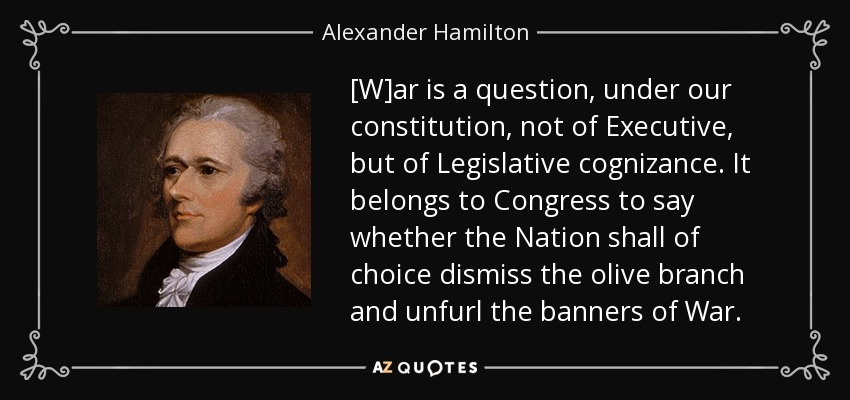 [W]ar is a question, under our constitution, not of Executive, but of Legislative cognizance. It belongs to Congress to say whether the Nation shall of choice dismiss the olive branch and unfurl the banners of War. - Alexander Hamilton
