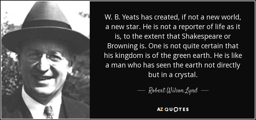 W. B. Yeats has created, if not a new world, a new star. He is not a reporter of life as it is, to the extent that Shakespeare or Browning is. One is not quite certain that his kingdom is of the green earth. He is like a man who has seen the earth not directly but in a crystal. - Robert Wilson Lynd