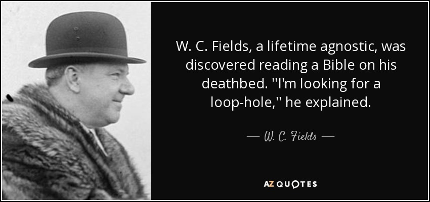 W. C. Fields, a lifetime agnostic, was discovered reading a Bible on his deathbed. ''I'm looking for a loop-hole,'' he explained. - W. C. Fields
