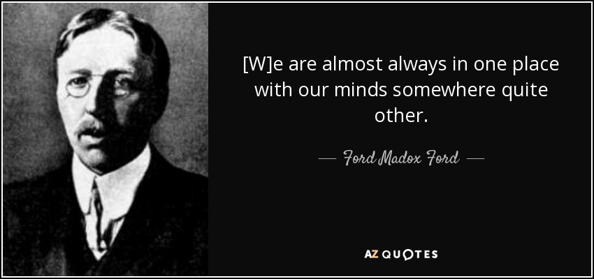 [W]e are almost always in one place with our minds somewhere quite other. - Ford Madox Ford