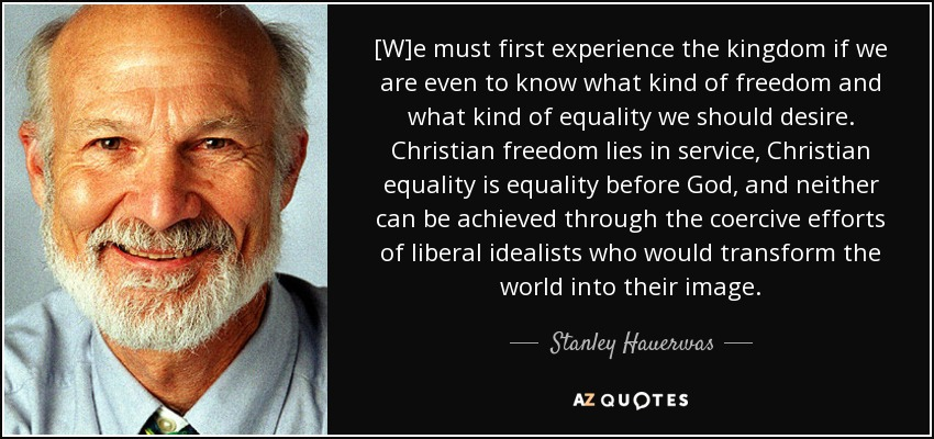[W]e must first experience the kingdom if we are even to know what kind of freedom and what kind of equality we should desire. Christian freedom lies in service, Christian equality is equality before God, and neither can be achieved through the coercive efforts of liberal idealists who would transform the world into their image. - Stanley Hauerwas