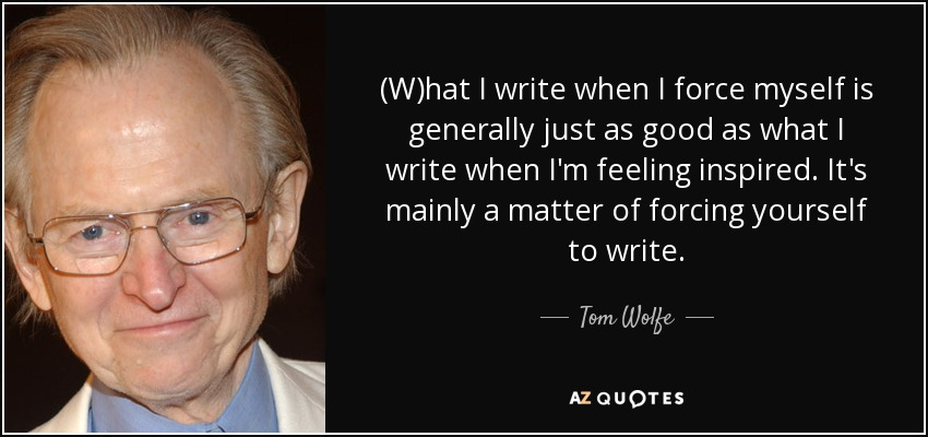 (W)hat I write when I force myself is generally just as good as what I write when I'm feeling inspired. It's mainly a matter of forcing yourself to write. - Tom Wolfe