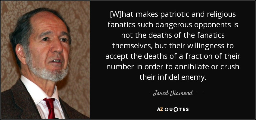 [W]hat makes patriotic and religious fanatics such dangerous opponents is not the deaths of the fanatics themselves, but their willingness to accept the deaths of a fraction of their number in order to annihilate or crush their infidel enemy. - Jared Diamond