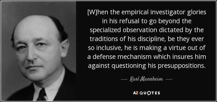 [W]hen the empirical investigator glories in his refusal to go beyond the specialized observation dictated by the traditions of his discipline, be they ever so inclusive, he is making a virtue out of a defense mechanism which insures him against questioning his presuppositions. - Karl Mannheim