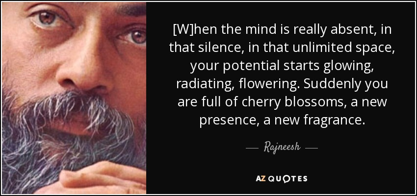 [W]hen the mind is really absent, in that silence, in that unlimited space, your potential starts glowing, radiating, flowering. Suddenly you are full of cherry blossoms, a new presence, a new fragrance. - Rajneesh