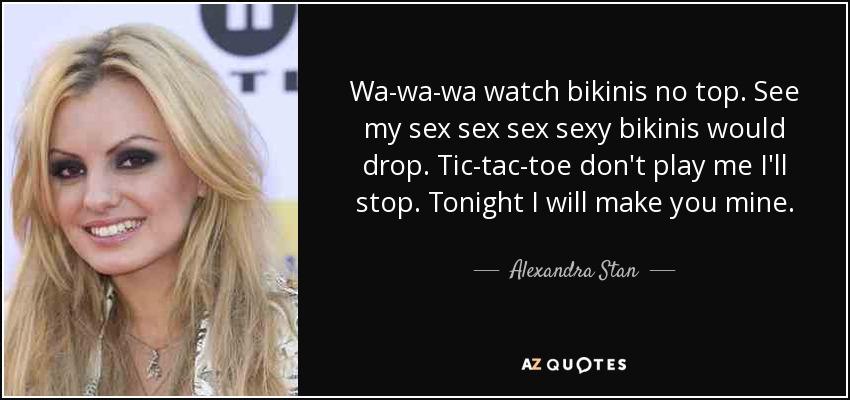 Wa-wa-wa watch bikinis no top. See my sex sex sex sexy bikinis would drop. Tic-tac-toe don't play me I'll stop. Tonight I will make you mine. - Alexandra Stan