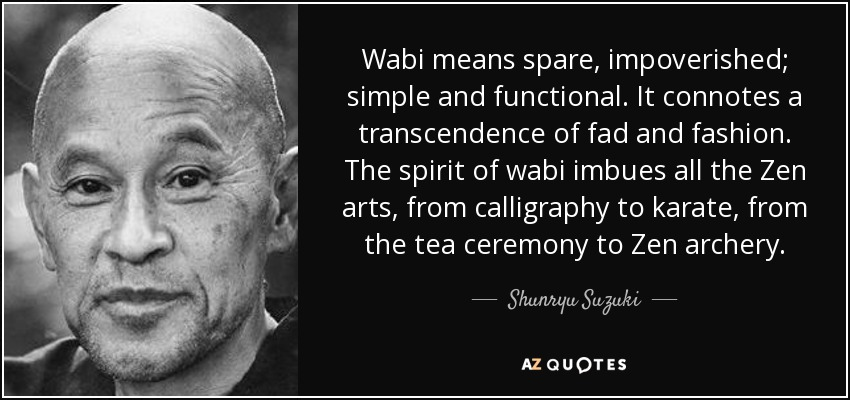 Wabi means spare, impoverished; simple and functional. It connotes a transcendence of fad and fashion. The spirit of wabi imbues all the Zen arts, from calligraphy to karate, from the tea ceremony to Zen archery. - Shunryu Suzuki