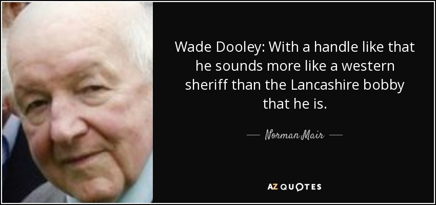 Wade Dooley: With a handle like that he sounds more like a western sheriff than the Lancashire bobby that he is. - Norman Mair