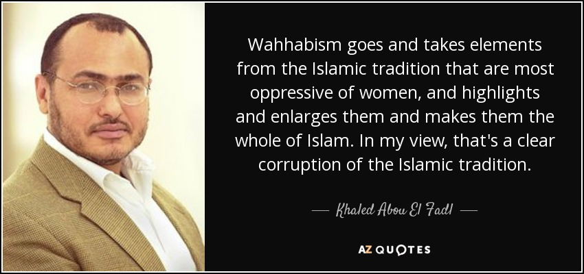 Wahhabism goes and takes elements from the Islamic tradition that are most oppressive of women, and highlights and enlarges them and makes them the whole of Islam. In my view, that's a clear corruption of the Islamic tradition. - Khaled Abou El Fadl
