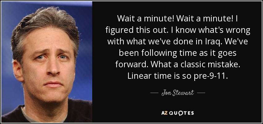 Wait a minute! Wait a minute! I figured this out. I know what's wrong with what we've done in Iraq. We've been following time as it goes forward. What a classic mistake. Linear time is so pre-9-11. - Jon Stewart