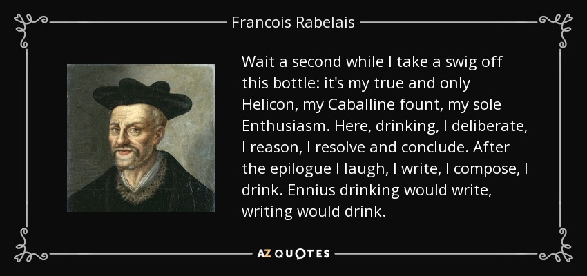 Wait a second while I take a swig off this bottle: it's my true and only Helicon, my Caballine fount, my sole Enthusiasm. Here, drinking, I deliberate, I reason, I resolve and conclude. After the epilogue I laugh, I write, I compose, I drink. Ennius drinking would write, writing would drink. - Francois Rabelais