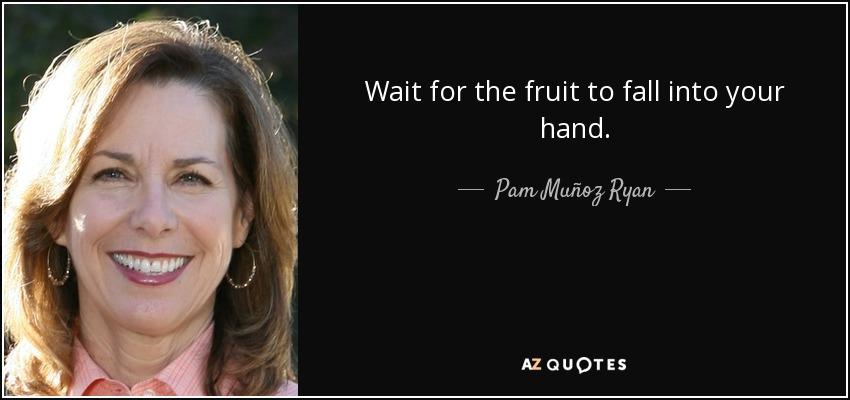 Wait for the fruit to fall into your hand. - Pam Muñoz Ryan
