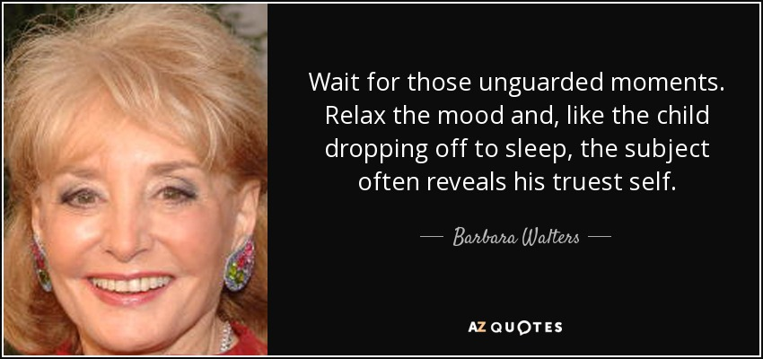 Wait for those unguarded moments. Relax the mood and, like the child dropping off to sleep, the subject often reveals his truest self. - Barbara Walters