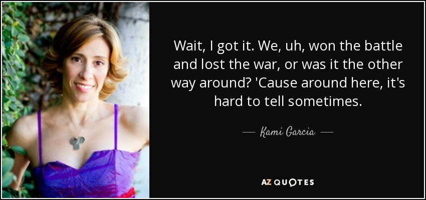 Wait, I got it. We, uh, won the battle and lost the war, or was it the other way around? 'Cause around here, it's hard to tell sometimes. - Kami Garcia