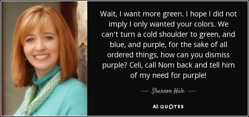 Wait, I want more green. I hope I did not imply I only wanted your colors. We can't turn a cold shoulder to green, and blue, and purple, for the sake of all ordered things, how can you dismiss purple? Celi, call Nom back and tell him of my need for purple! - Shannon Hale