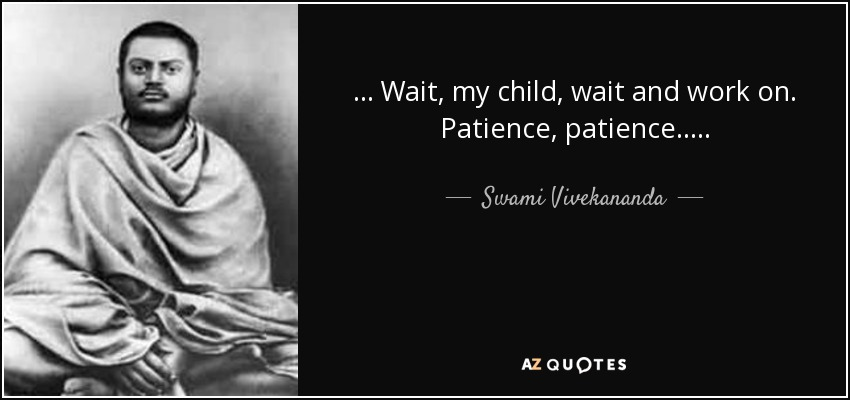 . . . Wait, my child, wait and work on. Patience, patience. . . . . - Swami Vivekananda