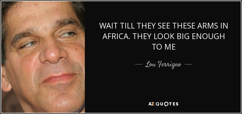 WAIT TILL THEY SEE THESE ARMS IN AFRICA. THEY LOOK BIG ENOUGH TO ME - Lou Ferrigno