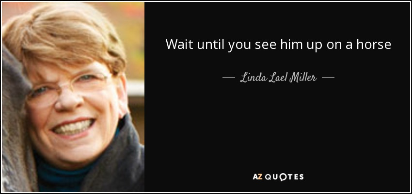 Wait until you see him up on a horse - Linda Lael Miller