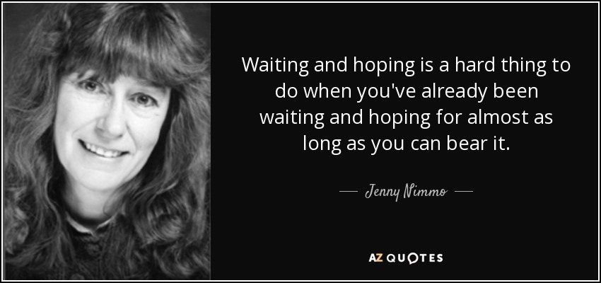 Waiting and hoping is a hard thing to do when you've already been waiting and hoping for almost as long as you can bear it. - Jenny Nimmo