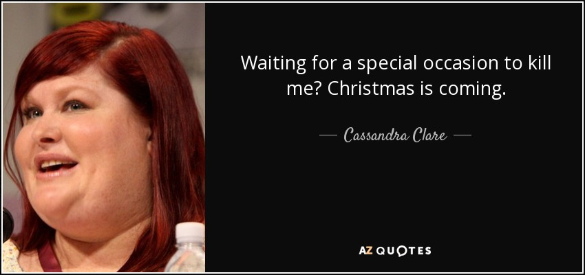 Waiting for a special occasion to kill me? Christmas is coming. - Cassandra Clare