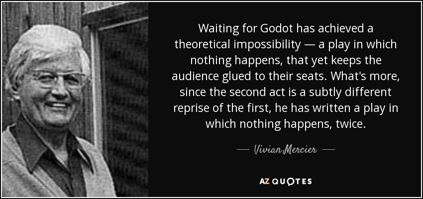 Waiting for Godot has achieved a theoretical impossibility — a play in which nothing happens, that yet keeps the audience glued to their seats. What's more, since the second act is a subtly different reprise of the first, he has written a play in which nothing happens, twice. - Vivian Mercier