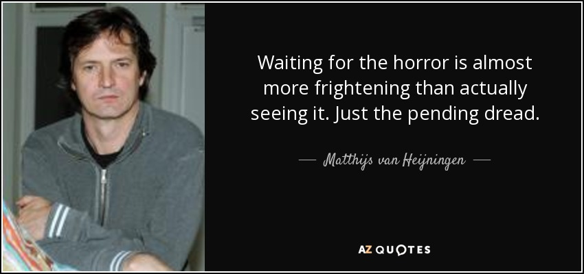 Waiting for the horror is almost more frightening than actually seeing it. Just the pending dread. - Matthijs van Heijningen, Jr.